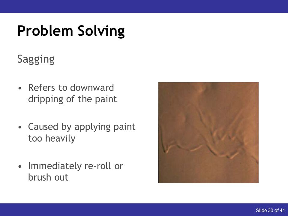 Slide 30 of 41 Problem Solving Sagging Refers to downward dripping of the paint Caused by applying paint too heavily Immediately re-roll or brush out Dull (Appearance) Glossy (Durability)