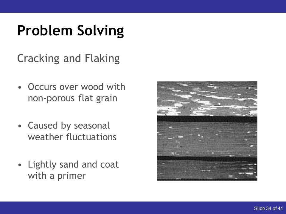 Slide 34 of 41 Problem Solving Cracking and Flaking Occurs over wood with non-porous flat grain Caused by seasonal weather fluctuations Lightly sand and coat with a primer Dull (Appearance) Glossy (Durability)