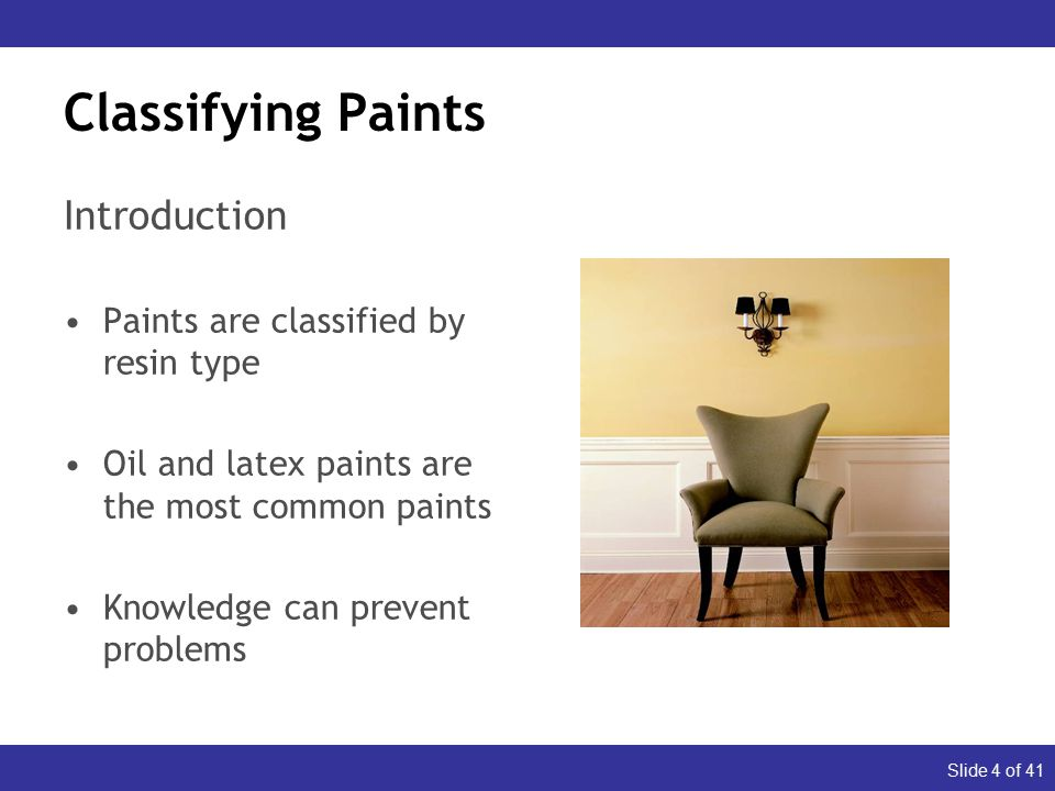 Slide 4 of 41 Classifying Paints Introduction Paints are classified by resin type Oil and latex paints are the most common paints Knowledge can prevent problems