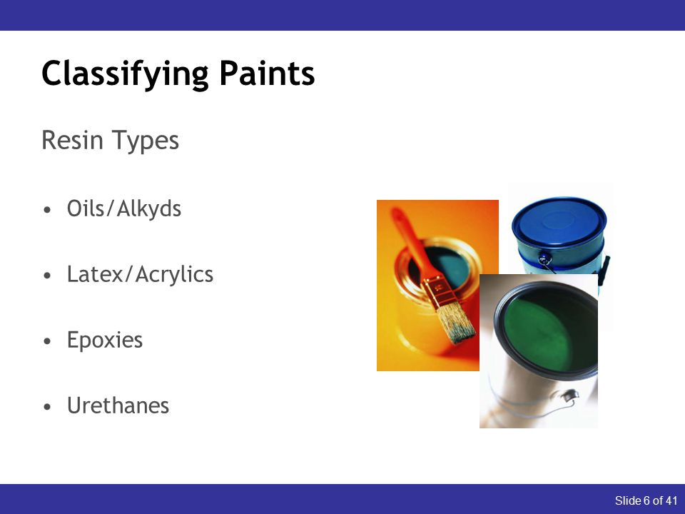 Slide 6 of 41 Classifying Paints Resin Types Oils/Alkyds Latex/Acrylics Epoxies Urethanes