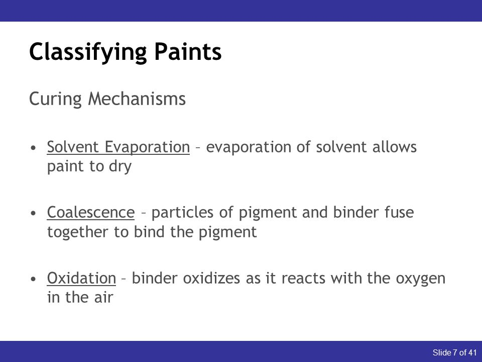 Slide 7 of 41 Classifying Paints Curing Mechanisms Solvent Evaporation – evaporation of solvent allows paint to dry Coalescence – particles of pigment and binder fuse together to bind the pigment Oxidation – binder oxidizes as it reacts with the oxygen in the air