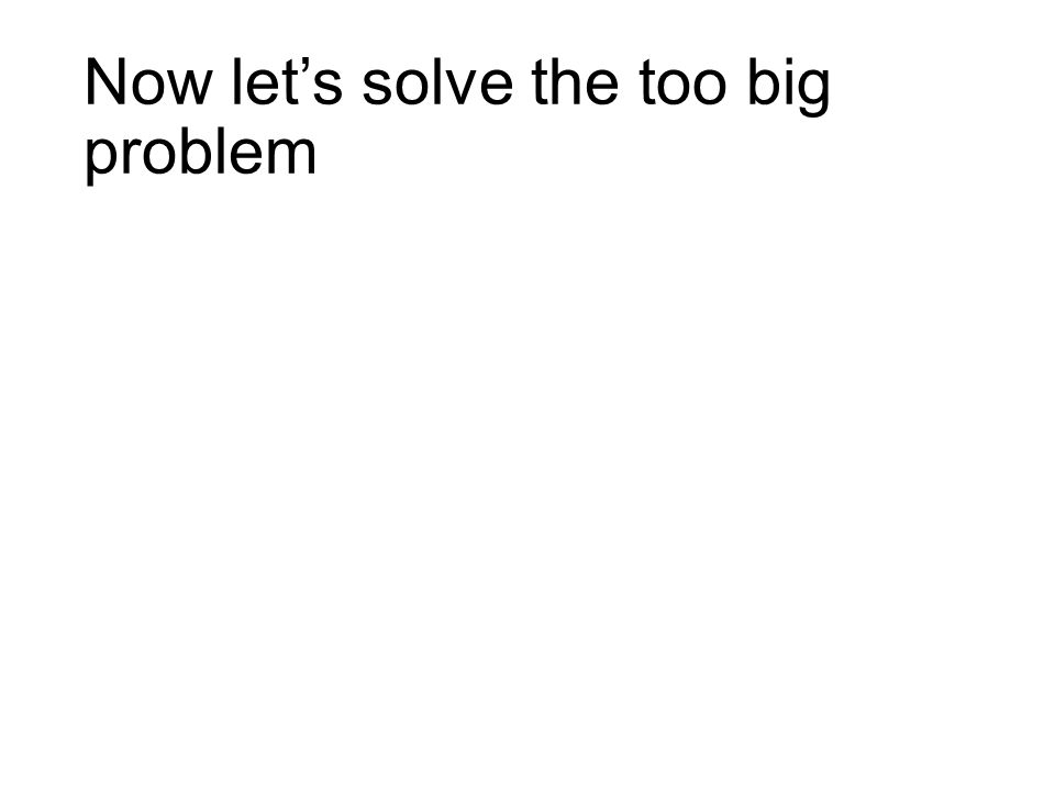 Now let's solve the too big problem