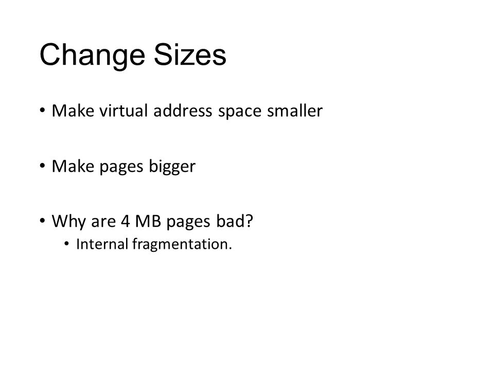 Change Sizes Make virtual address space smaller Make pages bigger Why are 4 MB pages bad.