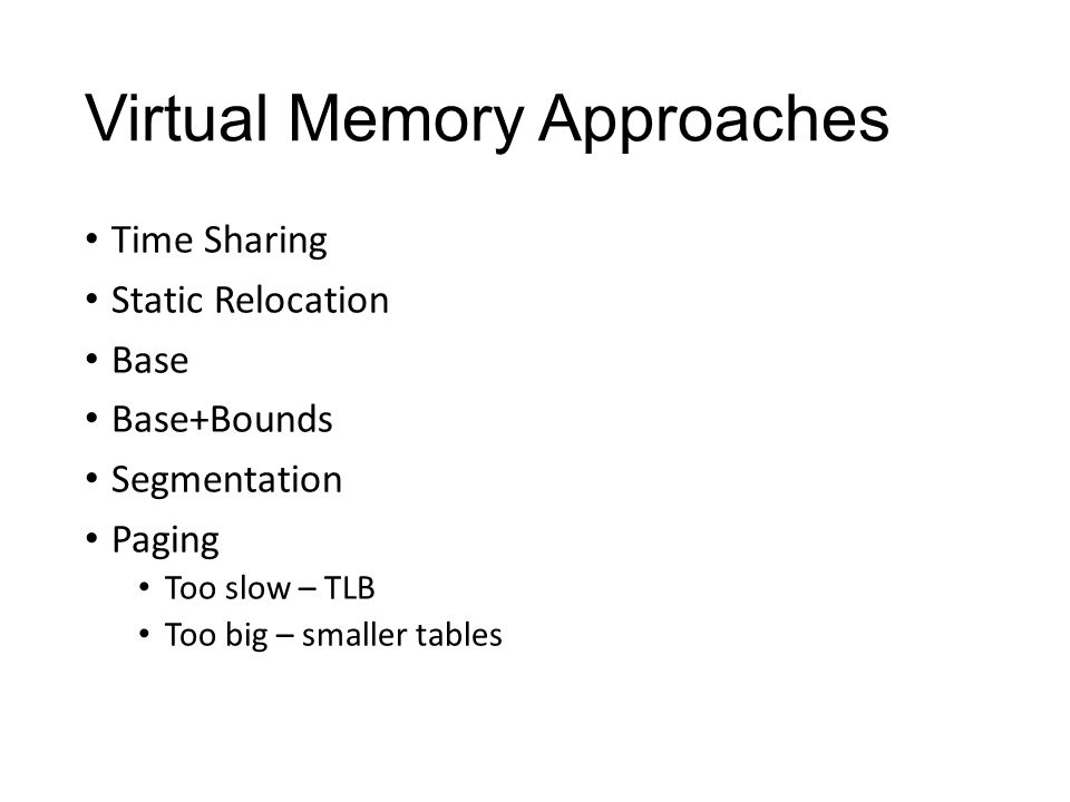 Virtual Memory Approaches Time Sharing: one process uses RAM at a time Static Relocation: statically rewrite code before run Base: add a base to virtual address to get physical Base+Bounds: also check physical is in range Segmentation: many base+bounds pairs Paging: divide mem into small, fix-sized page Too slow – TLB Too big – smaller tables