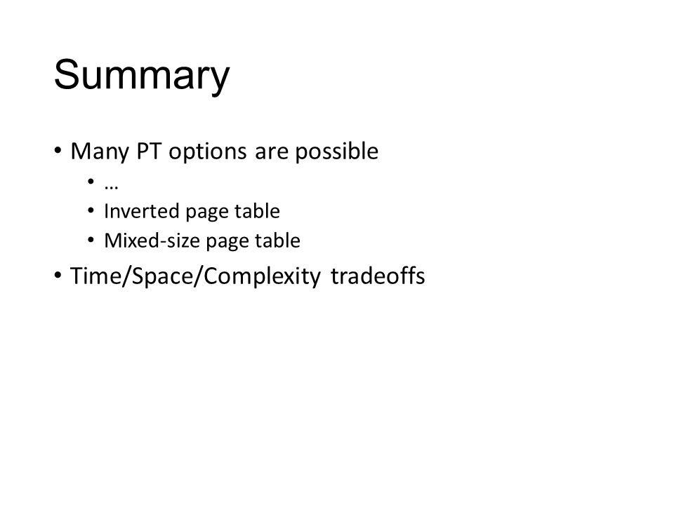Summary Many PT options are possible … Inverted page table Mixed-size page table Time/Space/Complexity tradeoffs