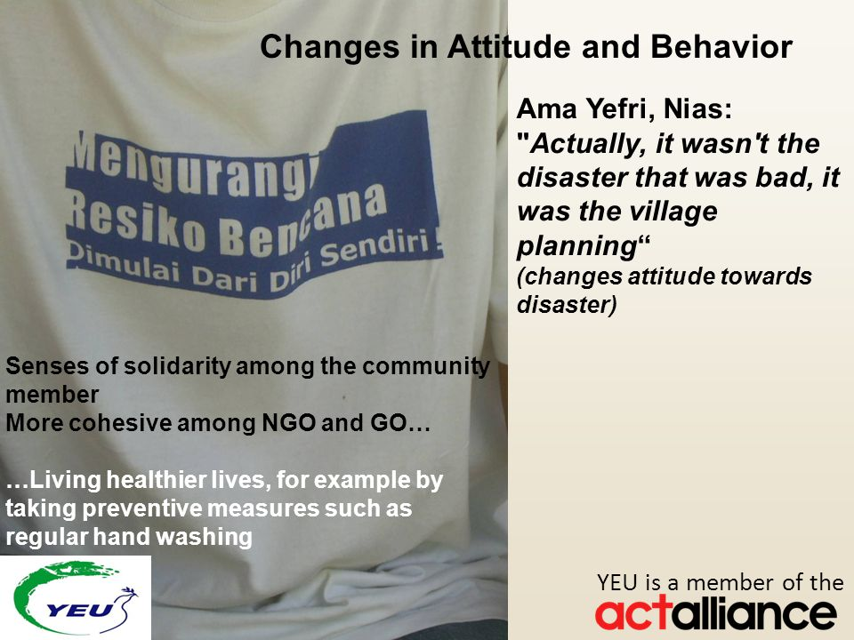Photos: Paul Jeffrey/ACT Alliance Changes in Attitude and Behavior Ama Yefri, Nias: Actually, it wasn t the disaster that was bad, it was the village planning (changes attitude towards disaster) Senses of solidarity among the community member More cohesive among NGO and GO… …Living healthier lives, for example by taking preventive measures such as regular hand washing YEU is a member of the