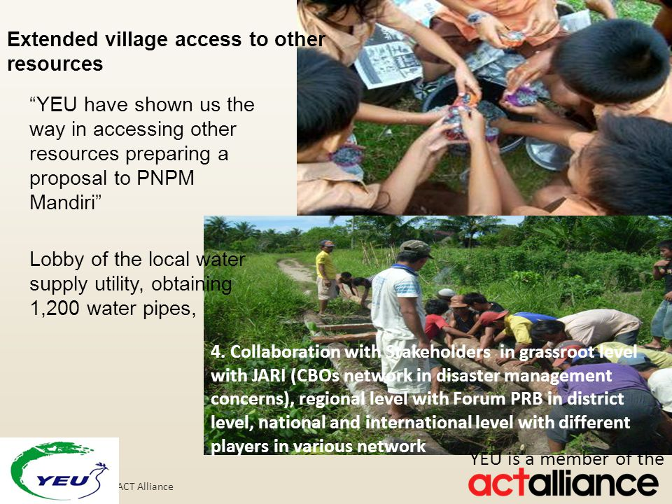 Photos: Paul Jeffrey/ACT Alliance Extended village access to other resources YEU have shown us the way in accessing other resources preparing a proposal to PNPM Mandiri Lobby of the local water supply utility, obtaining 1,200 water pipes, 4.