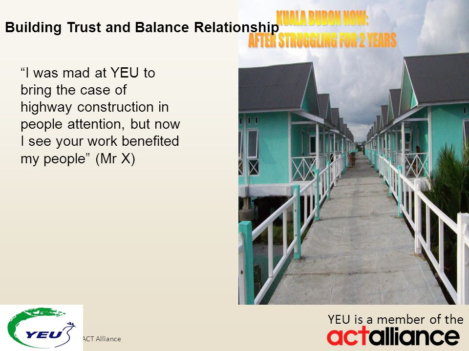 Photos: Paul Jeffrey/ACT Alliance Building Trust and Balance Relationship I was mad at YEU to bring the case of highway construction in people attention, but now I see your work benefited my people (Mr X) YEU is a member of the