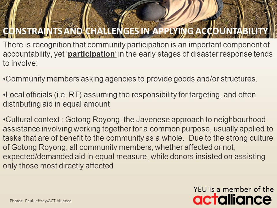 Photos: Paul Jeffrey/ACT Alliance There is recognition that community participation is an important component of accountability, yet 'participation' in the early stages of disaster response tends to involve: Community members asking agencies to provide goods and/or structures.