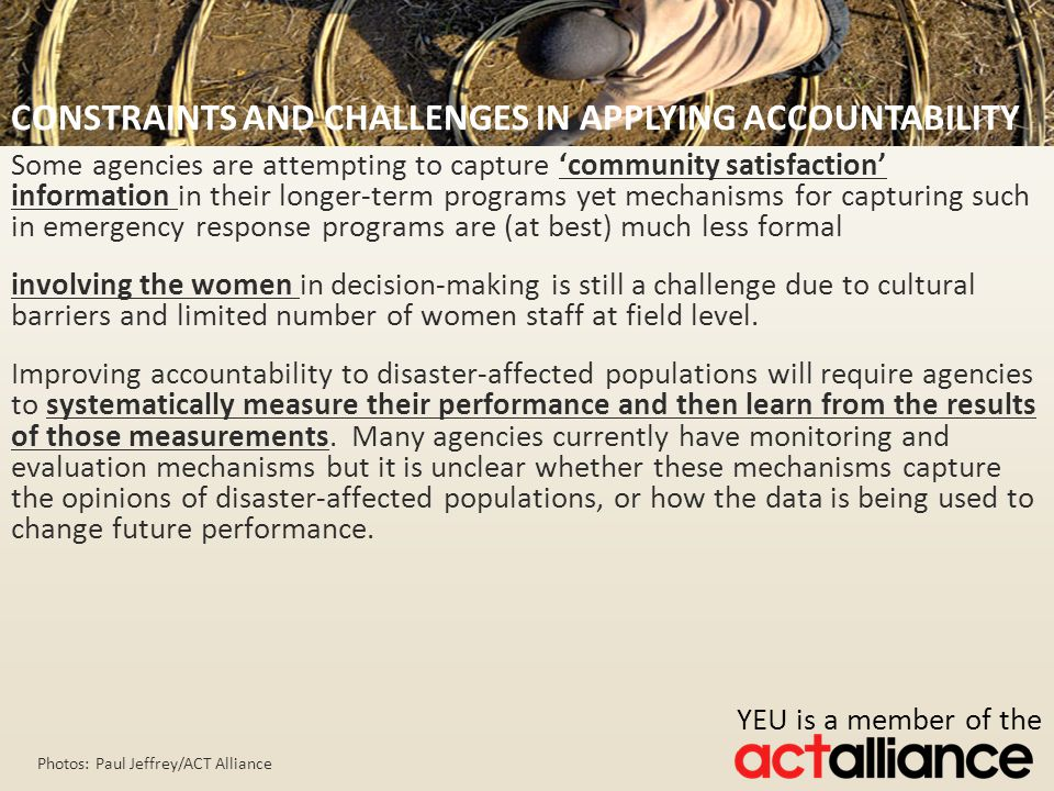 Photos: Paul Jeffrey/ACT Alliance Some agencies are attempting to capture 'community satisfaction' information in their longer-term programs yet mechanisms for capturing such in emergency response programs are (at best) much less formal involving the women in decision-making is still a challenge due to cultural barriers and limited number of women staff at field level.
