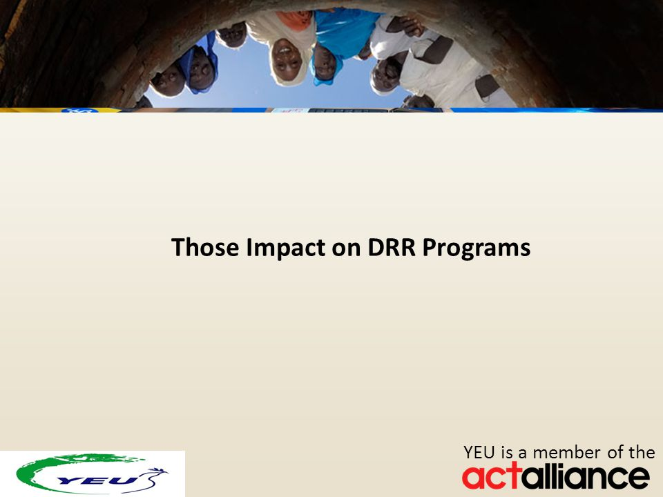 Photos: Paul Jeffrey/ACT Alliance YEU is a member of the Those Impact on DRR Programs