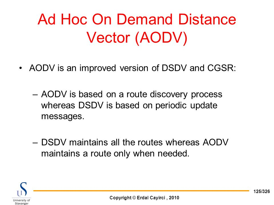 Copyright © Erdal Cayirci, 2010 125/326 Ad Hoc On Demand Distance Vector (AODV) AODV is an improved version of DSDV and CGSR: –AODV is based on a rout