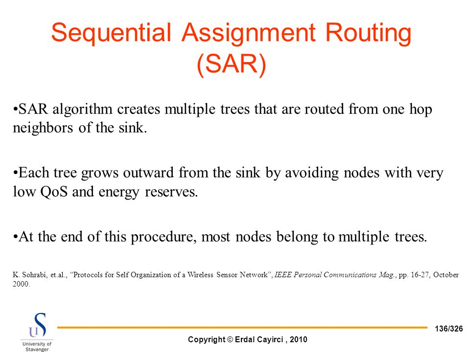 Copyright © Erdal Cayirci, 2010 136/326 SAR algorithm creates multiple trees that are routed from one hop neighbors of the sink. Each tree grows outwa