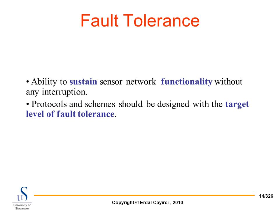 Copyright © Erdal Cayirci, 2010 14/326 Ability to sustain sensor network functionality without any interruption. Protocols and schemes should be desig