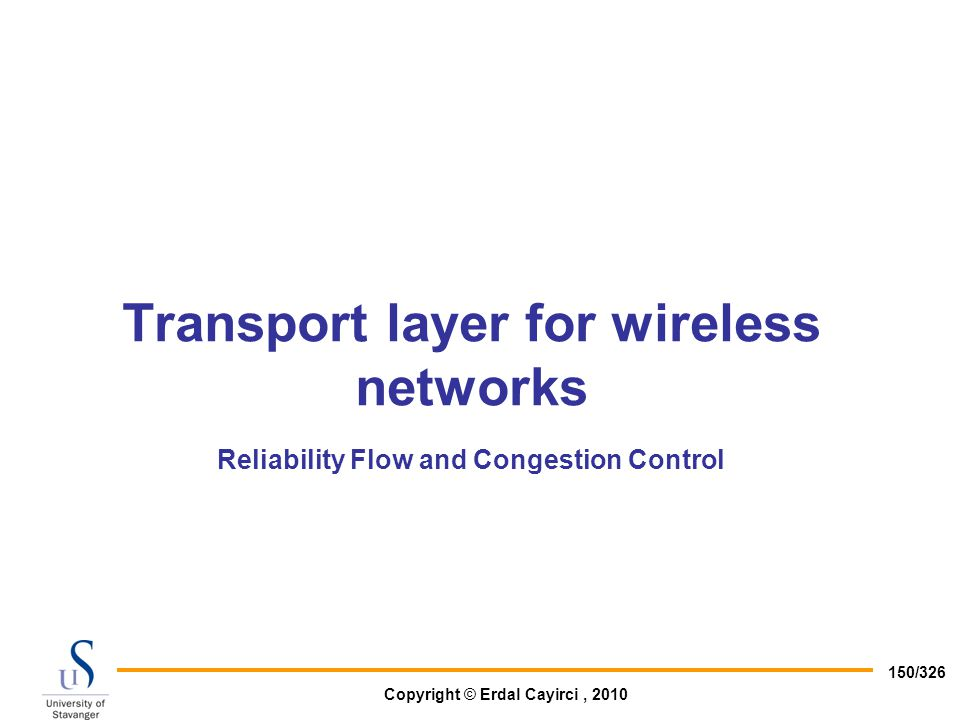 Copyright © Erdal Cayirci, 2010 150/326 Transport layer for wireless networks Reliability Flow and Congestion Control