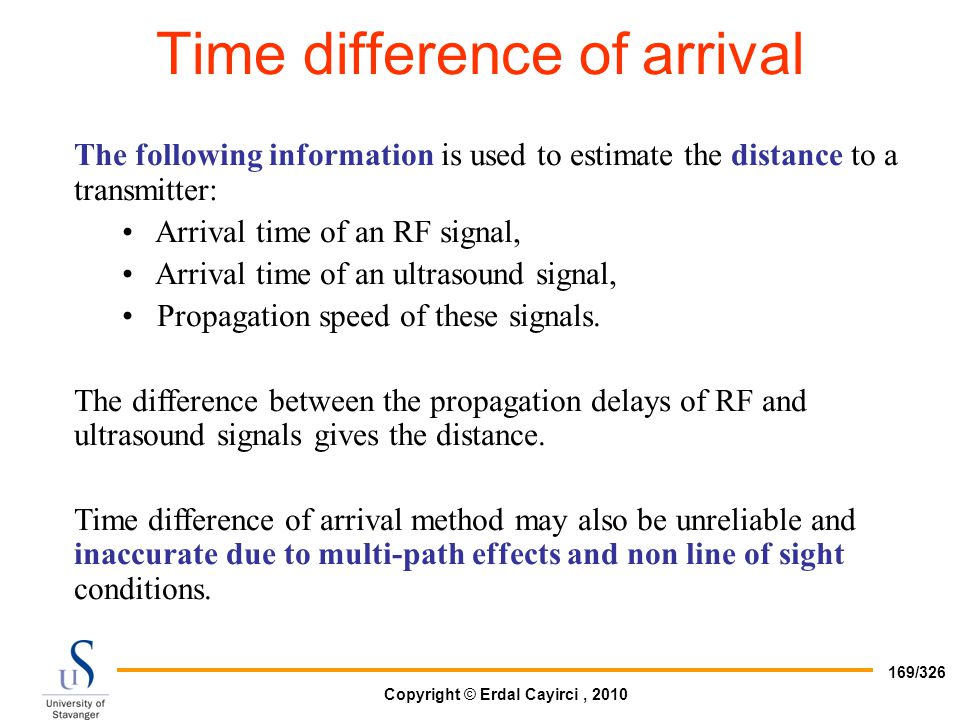 Copyright © Erdal Cayirci, 2010 169/326 The following information is used to estimate the distance to a transmitter: Arrival time of an RF signal, Arr