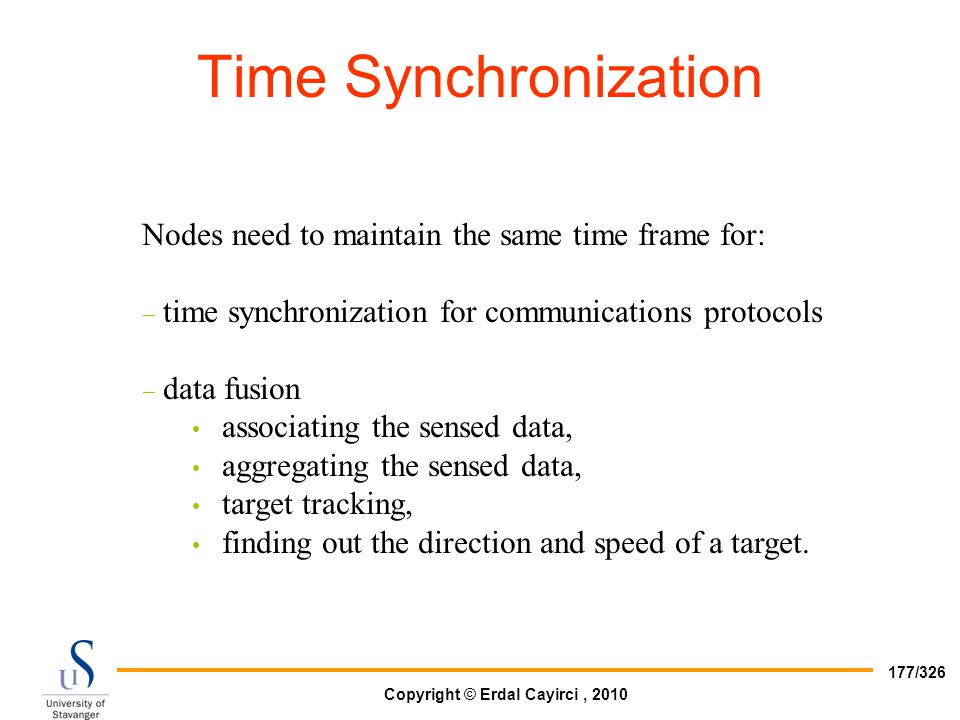 Copyright © Erdal Cayirci, 2010 177/326 Nodes need to maintain the same time frame for:  time synchronization for communications protocols  data fus