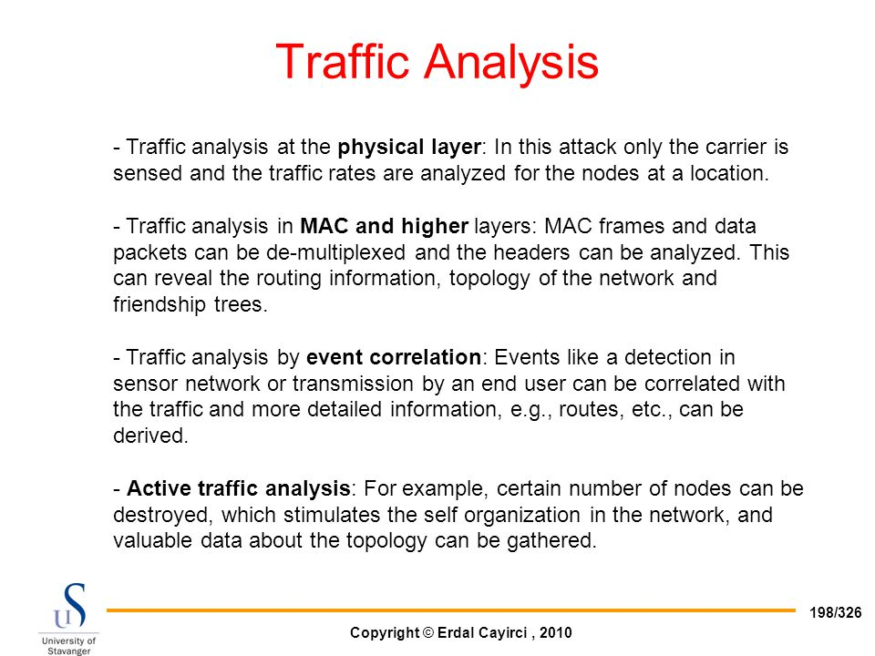 Copyright © Erdal Cayirci, 2010 198/326 Traffic Analysis - Traffic analysis at the physical layer: In this attack only the carrier is sensed and the t