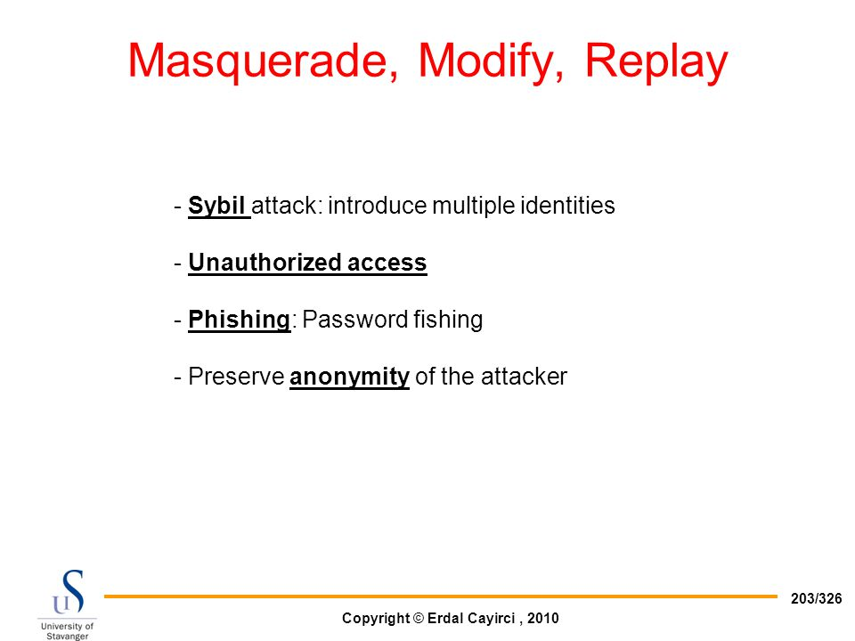 Copyright © Erdal Cayirci, 2010 203/326 Masquerade, Modify, Replay - Sybil attack: introduce multiple identities - Unauthorized access - Phishing: Pas