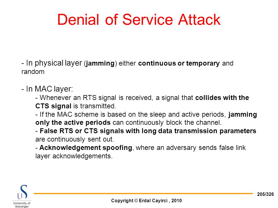 Copyright © Erdal Cayirci, 2010 205/326 Denial of Service Attack - In physical layer (jamming) either continuous or temporary and random - In MAC laye