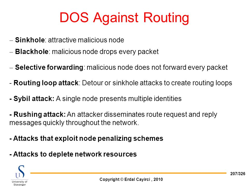 Copyright © Erdal Cayirci, 2010 207/326 DOS Against Routing  Sinkhole: attractive malicious node  Blackhole: malicious node drops every packet  Sel