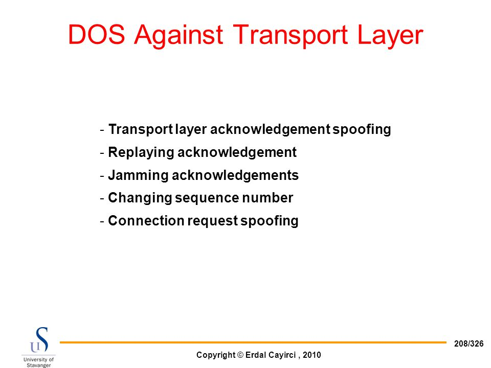 Copyright © Erdal Cayirci, 2010 208/326 DOS Against Transport Layer - Transport layer acknowledgement spoofing - Replaying acknowledgement - Jamming a