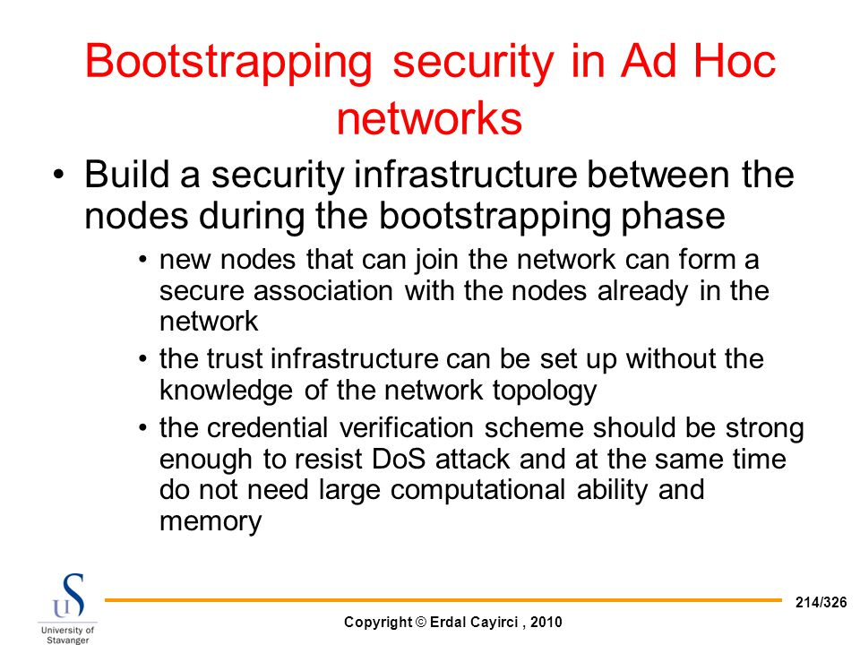Copyright © Erdal Cayirci, 2010 214/326 Bootstrapping security in Ad Hoc networks Build a security infrastructure between the nodes during the bootstr