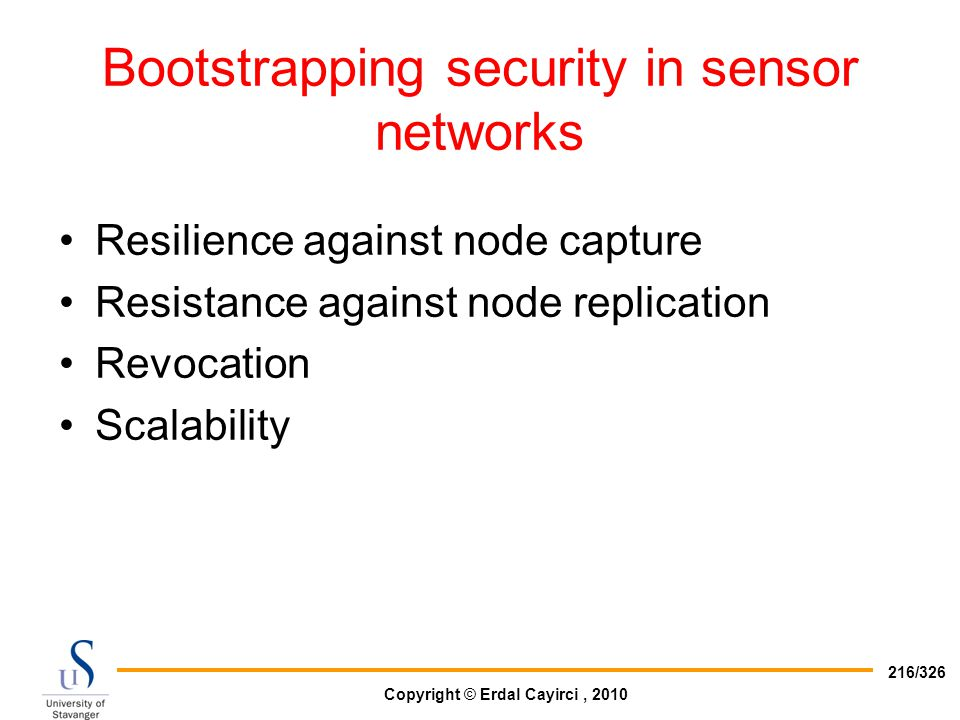 Copyright © Erdal Cayirci, 2010 216/326 Bootstrapping security in sensor networks Resilience against node capture Resistance against node replication