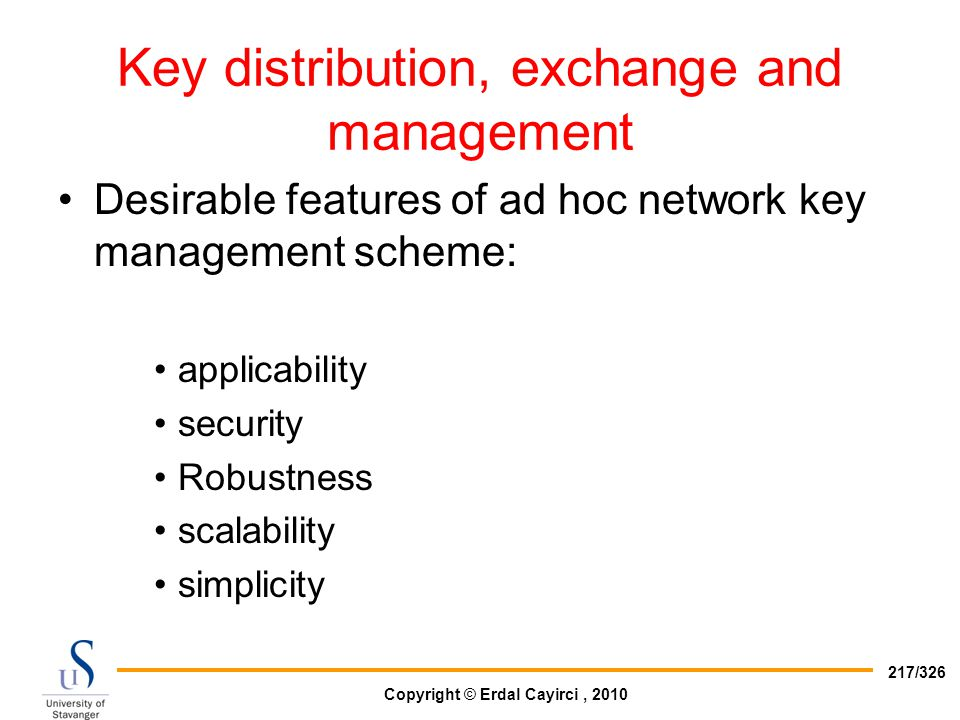 Copyright © Erdal Cayirci, 2010 217/326 Key distribution, exchange and management Desirable features of ad hoc network key management scheme: applicab