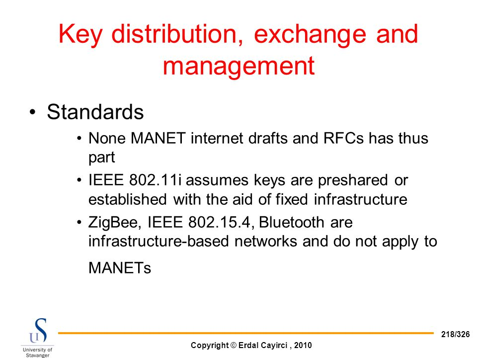Copyright © Erdal Cayirci, 2010 218/326 Key distribution, exchange and management Standards None MANET internet drafts and RFCs has thus part IEEE 802