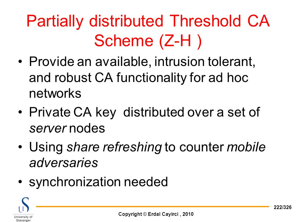 Copyright © Erdal Cayirci, 2010 222/326 Partially distributed Threshold CA Scheme (Z-H ) Provide an available, intrusion tolerant, and robust CA funct
