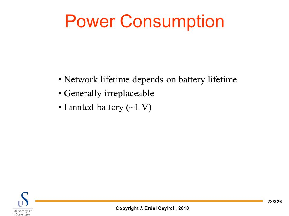 Copyright © Erdal Cayirci, 2010 23/326 Network lifetime depends on battery lifetime Generally irreplaceable Limited battery (~1 V) Power Consumption