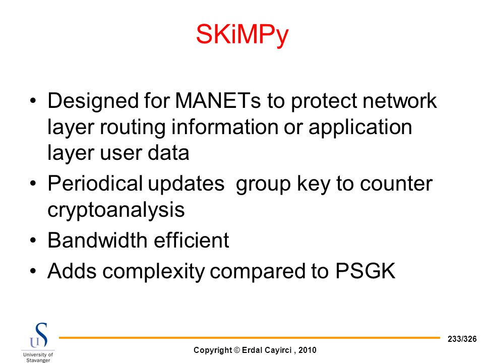 Copyright © Erdal Cayirci, 2010 233/326 SKiMPy Designed for MANETs to protect network layer routing information or application layer user data Periodi