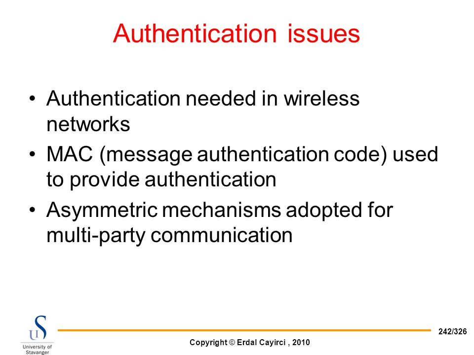 Copyright © Erdal Cayirci, 2010 242/326 Authentication issues Authentication needed in wireless networks MAC (message authentication code) used to pro