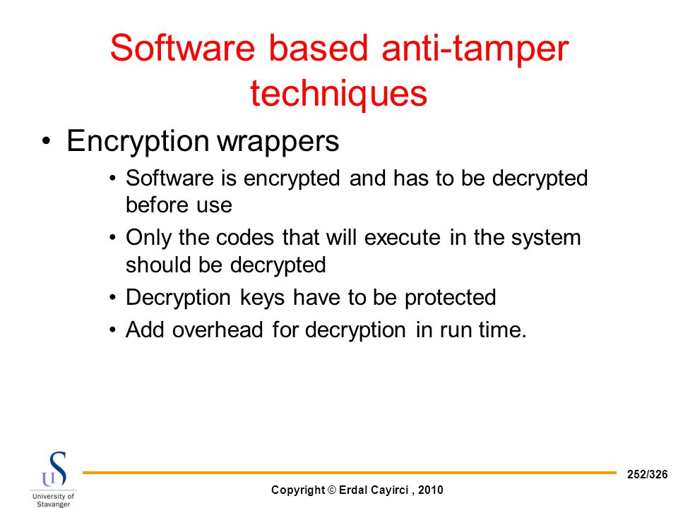 Copyright © Erdal Cayirci, 2010 252/326 Software based anti-tamper techniques Encryption wrappers Software is encrypted and has to be decrypted before