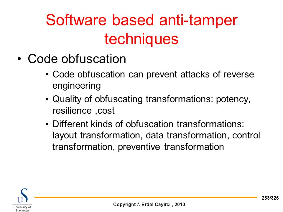 Copyright © Erdal Cayirci, 2010 253/326 Software based anti-tamper techniques Code obfuscation Code obfuscation can prevent attacks of reverse enginee
