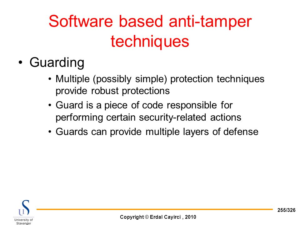 Copyright © Erdal Cayirci, 2010 255/326 Software based anti-tamper techniques Guarding Multiple (possibly simple) protection techniques provide robust