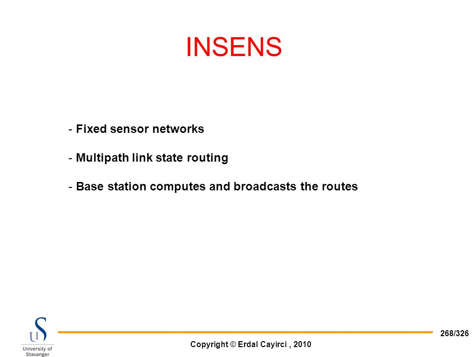 Copyright © Erdal Cayirci, 2010 268/326 INSENS - Fixed sensor networks - Multipath link state routing - Base station computes and broadcasts the route