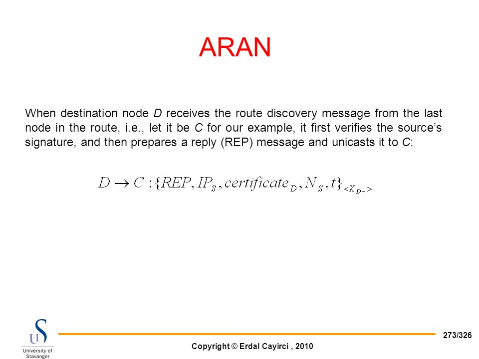 Copyright © Erdal Cayirci, 2010 273/326 ARAN When destination node D receives the route discovery message from the last node in the route, i.e., let i