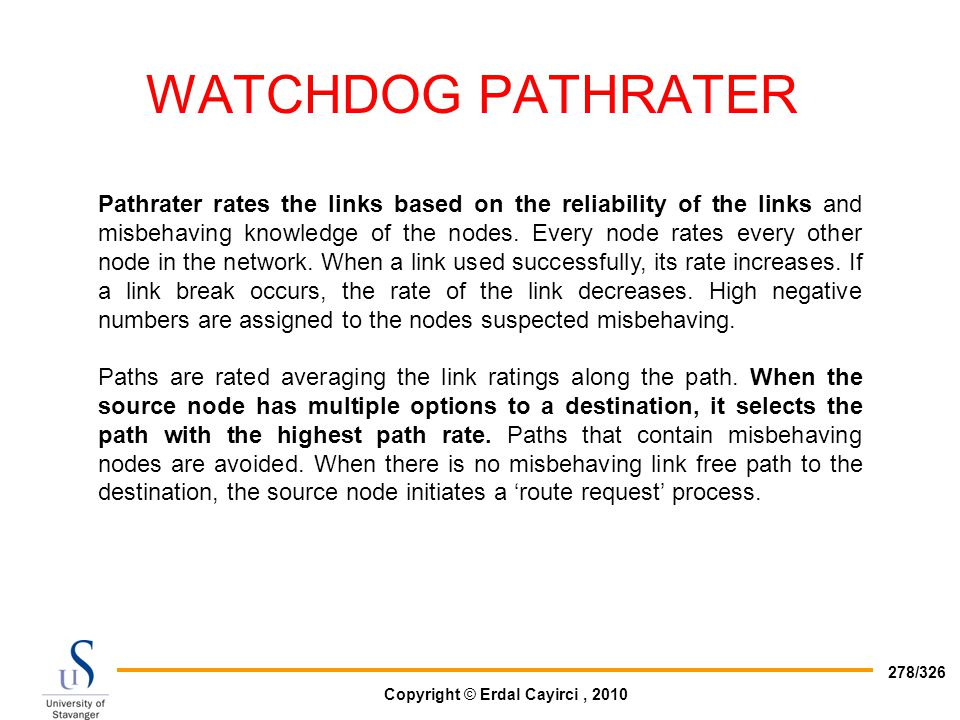 Copyright © Erdal Cayirci, 2010 278/326 WATCHDOG PATHRATER Pathrater rates the links based on the reliability of the links and misbehaving knowledge o