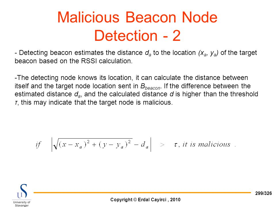 Copyright © Erdal Cayirci, 2010 299/326 Malicious Beacon Node Detection - 2 - Detecting beacon estimates the distance d a to the location (x a, y a )