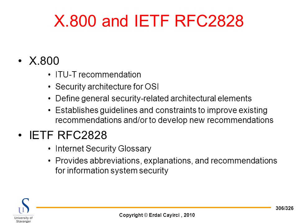 Copyright © Erdal Cayirci, 2010 306/326 X.800 and IETF RFC2828 X.800 ITU-T recommendation Security architecture for OSI Define general security-relate