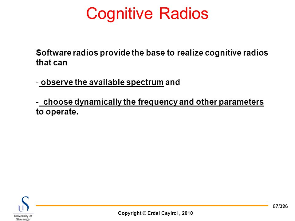 Copyright © Erdal Cayirci, 2010 57/326 Cognitive Radios Software radios provide the base to realize cognitive radios that can - observe the available