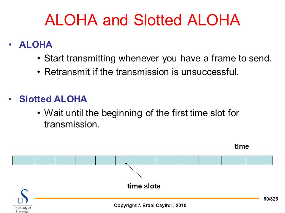 Copyright © Erdal Cayirci, 2010 60/326 ALOHA and Slotted ALOHA ALOHA Start transmitting whenever you have a frame to send. Retransmit if the transmiss