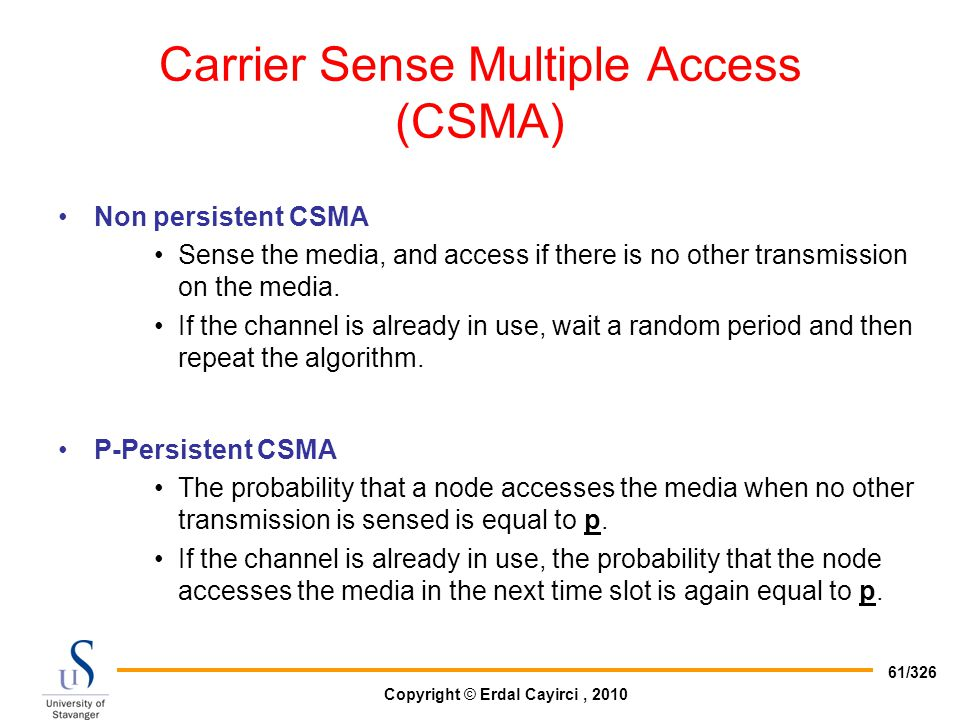 Copyright © Erdal Cayirci, 2010 61/326 Carrier Sense Multiple Access (CSMA) Non persistent CSMA Sense the media, and access if there is no other trans
