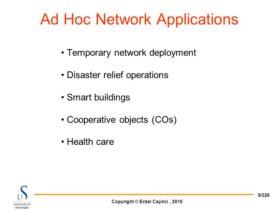 Copyright © Erdal Cayirci, 2010 9/326 Ad Hoc Network Applications Temporary network deployment Disaster relief operations Smart buildings Cooperative