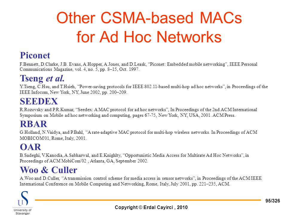 Copyright © Erdal Cayirci, 2010 95/326 Other CSMA-based MACs for Ad Hoc Networks Piconet F.Bennett, D.Clarke, J.B. Evans, A.Hopper, A.Jones, and D.Lea
