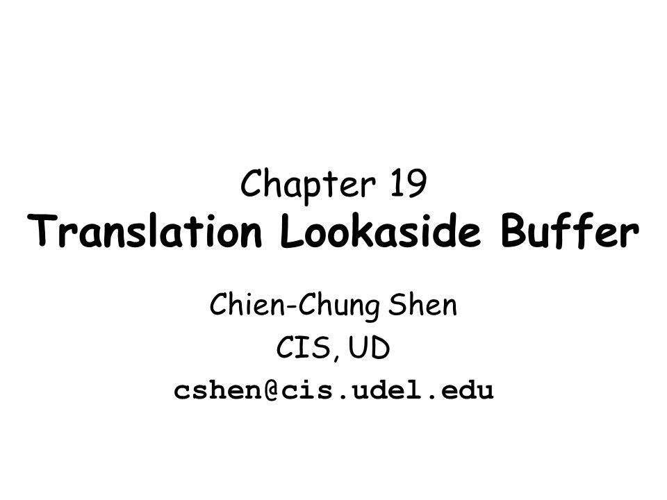 Chapter 19 Translation Lookaside Buffer Chien-Chung Shen CIS, UD cshen@cis.udel.edu