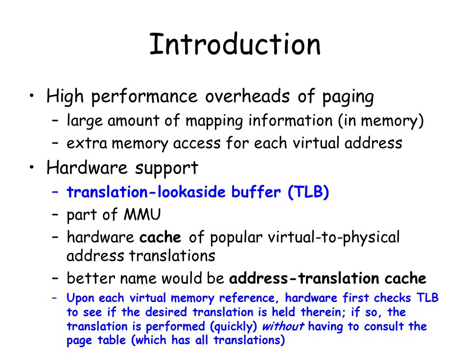 Introduction High performance overheads of paging –large amount of mapping information (in memory) –extra memory access for each virtual address Hardware support –translation-lookaside buffer (TLB) –part of MMU –hardware cache of popular virtual-to-physical address translations –better name would be address-translation cache –Upon each virtual memory reference, hardware first checks TLB to see if the desired translation is held therein; if so, the translation is performed (quickly) without having to consult the page table (which has all translations)