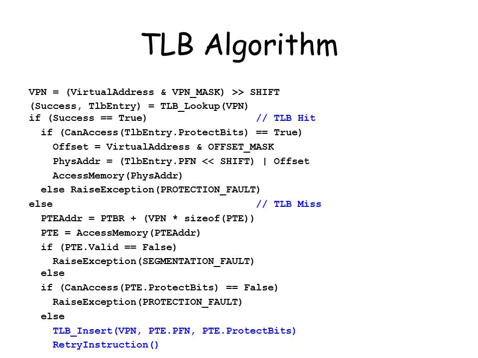 TLB Algorithm VPN = (VirtualAddress & VPN_MASK) >> SHIFT (Success, TlbEntry) = TLB_Lookup(VPN) if (Success == True) // TLB Hit if (CanAccess(TlbEntry.ProtectBits) == True) Offset = VirtualAddress & OFFSET_MASK PhysAddr = (TlbEntry.PFN << SHIFT) | Offset AccessMemory(PhysAddr) else RaiseException(PROTECTION_FAULT) else // TLB Miss PTEAddr = PTBR + (VPN * sizeof(PTE)) PTE = AccessMemory(PTEAddr) if (PTE.Valid == False) RaiseException(SEGMENTATION_FAULT) else if (CanAccess(PTE.ProtectBits) == False) RaiseException(PROTECTION_FAULT) else TLB_Insert(VPN, PTE.PFN, PTE.ProtectBits) RetryInstruction()